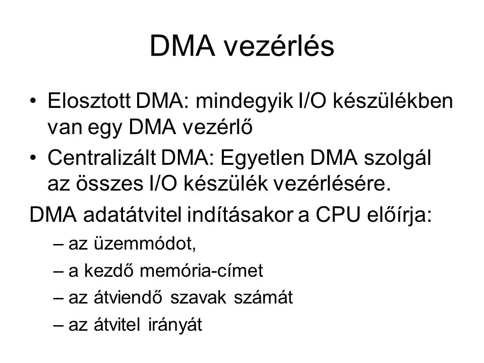 DMA vezérlés Elosztott DMA: mindegyik I/O készülékben van egy DMA vezérlő Centralizált DMA: Egyetlen DMA szolgál az összes I/O készülék vezérlésére. D