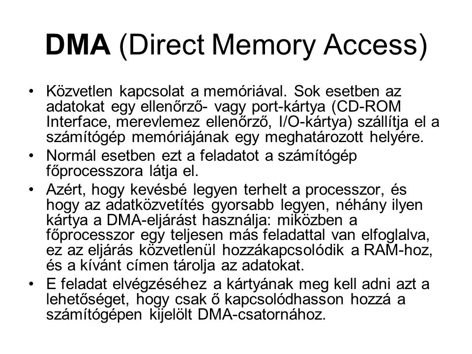 DMA (Direct Memory Access) Közvetlen kapcsolat a memóriával. Sok esetben az adatokat egy ellenőrző- vagy port-kártya (CD-ROM Interface, merevlemez ell
