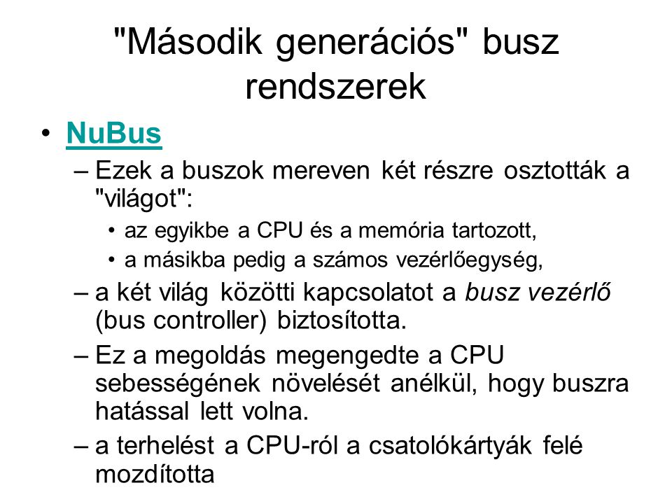 Második generációs busz rendszerek NuBus –Ezek a buszok mereven két részre osztották a világot : az egyikbe a CPU és a memória tartozott, a másikba pedig a számos vezérlőegység, –a két világ közötti kapcsolatot a busz vezérlő (bus controller) biztosította.