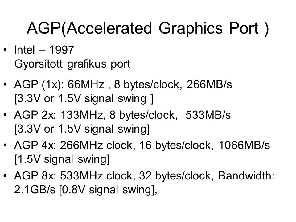 AGP(Accelerated Graphics Port ) Intel – 1997 Gyorsított grafikus port AGP (1x): 66MHz, 8 bytes/clock, 266MB/s [3.3V or 1.5V signal swing ] AGP 2x: 133MHz, 8 bytes/clock, 533MB/s [3.3V or 1.5V signal swing] AGP 4x: 266MHz clock, 16 bytes/clock, 1066MB/s [1.5V signal swing] AGP 8x: 533MHz clock, 32 bytes/clock, Bandwidth: 2.1GB/s [0.8V signal swing],