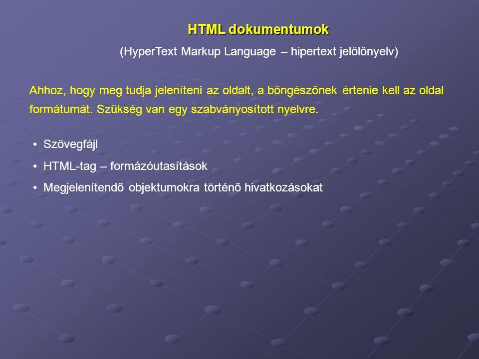 HTML dokumentumok (HyperText Markup Language – hipertext jelölőnyelv) Szövegfájl HTML-tag – formázóutasítások Megjelenítendő objektumokra történő hivatkozásokat Ahhoz, hogy meg tudja jeleníteni az oldalt, a böngészőnek értenie kell az oldal formátumát.