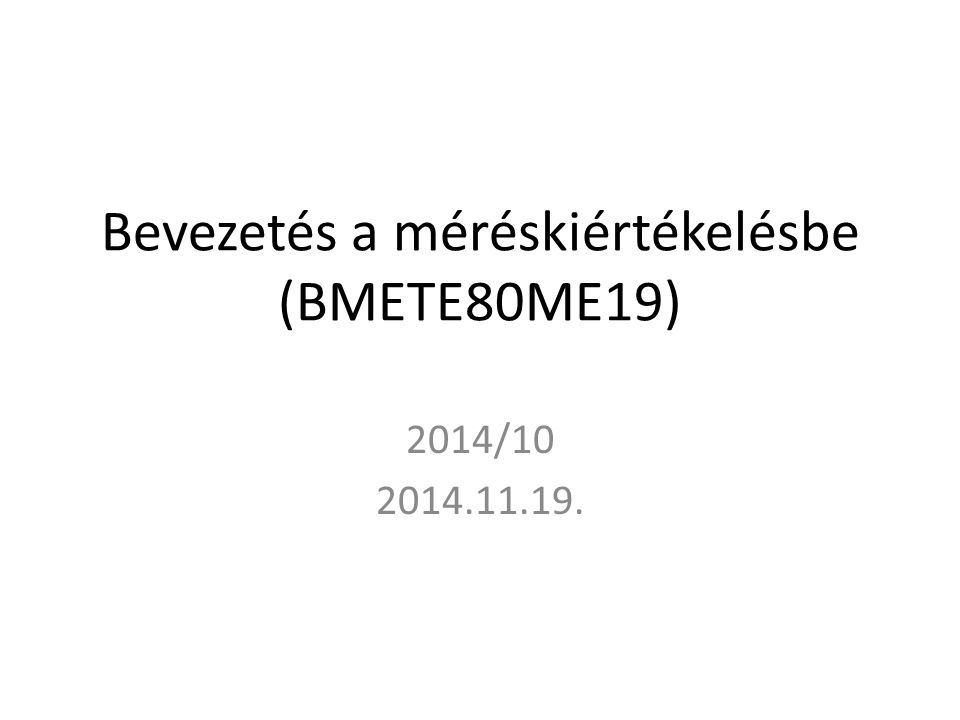Bevezetés a méréskiértékelésbe (BMETE80ME19) 2014/10 2014.11.19.