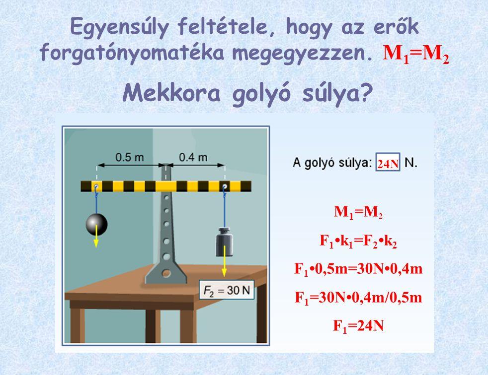 Mekkora golyó súlya? M 1 =M 2 F 1 k 1 =F 2k 2 F 1 0,5m=30N0,4m F 1 =30N0,4m/0,5m F 1 =24N 24N Egyensúly feltétele, hogy az erők forgatónyomatéka megeg