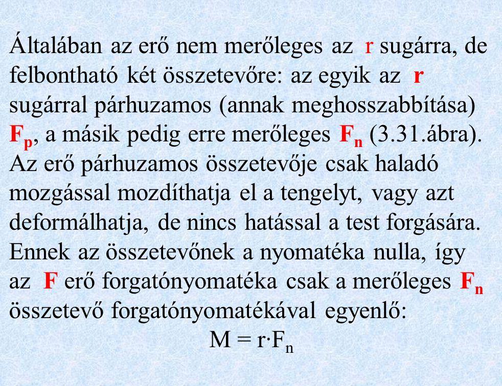 Általában az erő nem merőleges az r sugárra, de felbontható két összetevőre: az egyik az r sugárral párhuzamos (annak meghosszabbítása) F p, a másik pedig erre merőleges F n (3.31.ábra).