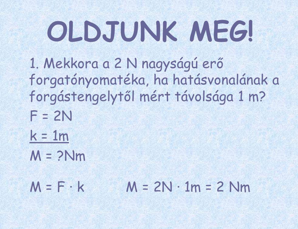 OLDJUNK MEG! 1. Mekkora a 2 N nagyságú erő forgatónyomatéka, ha hatásvonalának a forgástengelytől mért távolsága 1 m? F = 2N k = 1m M = ?Nm M = F ∙ k