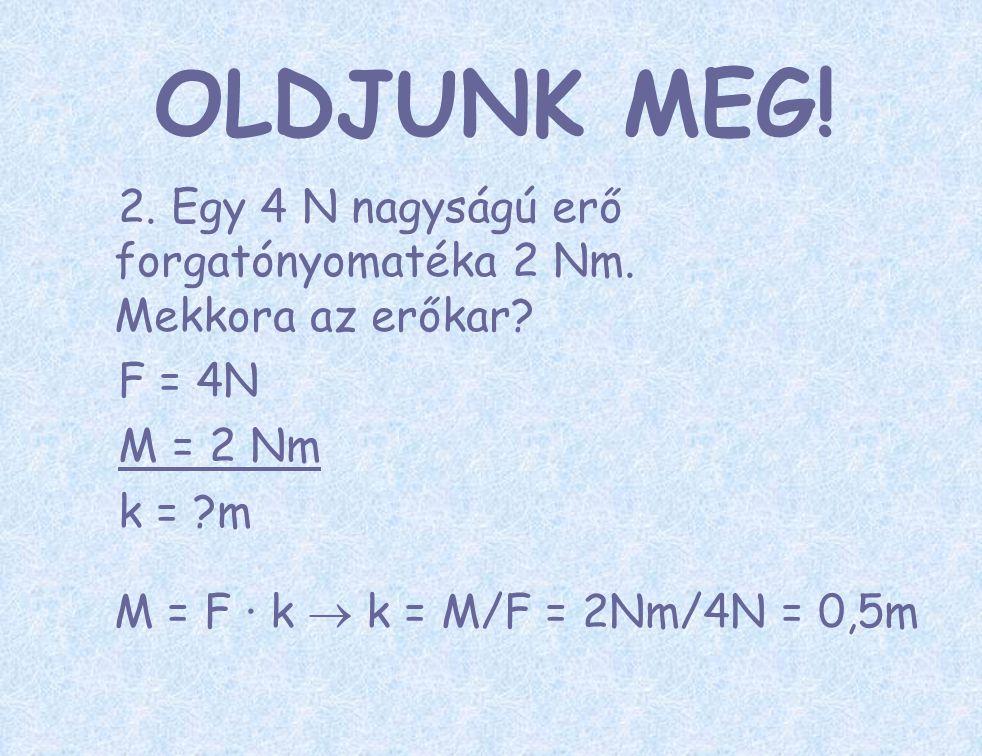 2. Egy 4 N nagyságú erő forgatónyomatéka 2 Nm. Mekkora az erőkar? F = 4N M = 2 Nm k = ?m M = F ∙ k  k = M/F = 2Nm/4N = 0,5m OLDJUNK MEG!
