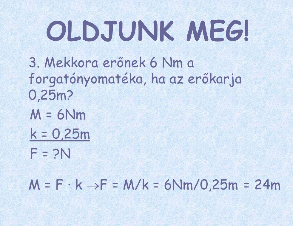 3. Mekkora erőnek 6 Nm a forgatónyomatéka, ha az erőkarja 0,25m? M = 6Nm k = 0,25m F = ?N M = F ∙ k  F = M/k = 6Nm/0,25m = 24m OLDJUNK MEG!
