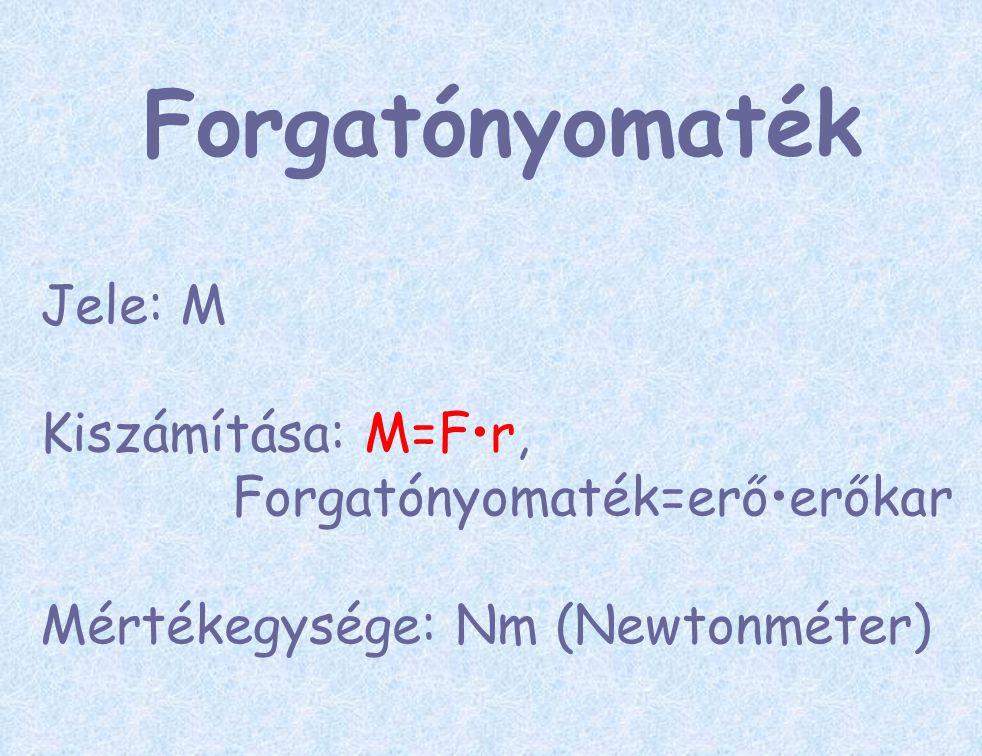 Forgatónyomaték Jele: M Kiszámítása: M=Fr, Forgatónyomaték=erőerőkar Mértékegysége: Nm (Newtonméter)