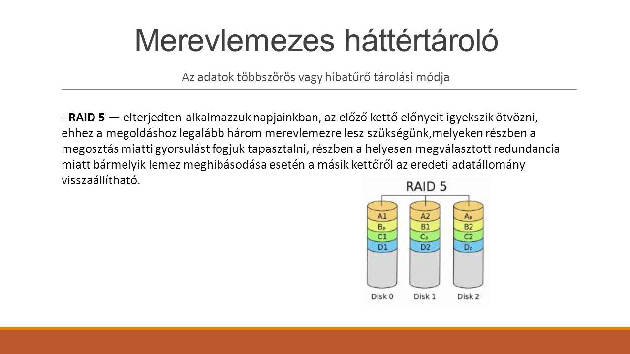 Merevlemezes háttértároló Az adatok többszörös vagy hibatűrő tárolási módja - RAID 5 — elterjedten alkalmazzuk napjainkban, az előző kettő előnyeit igyekszik ötvözni, ehhez a megoldáshoz legalább három merevlemezre lesz szükségünk,melyeken részben a megosztás miatti gyorsulást fogjuk tapasztalni, részben a helyesen megválasztott redundancia miatt bármelyik lemez meghibásodása esetén a másik kettőről az eredeti adatállomány visszaállítható.