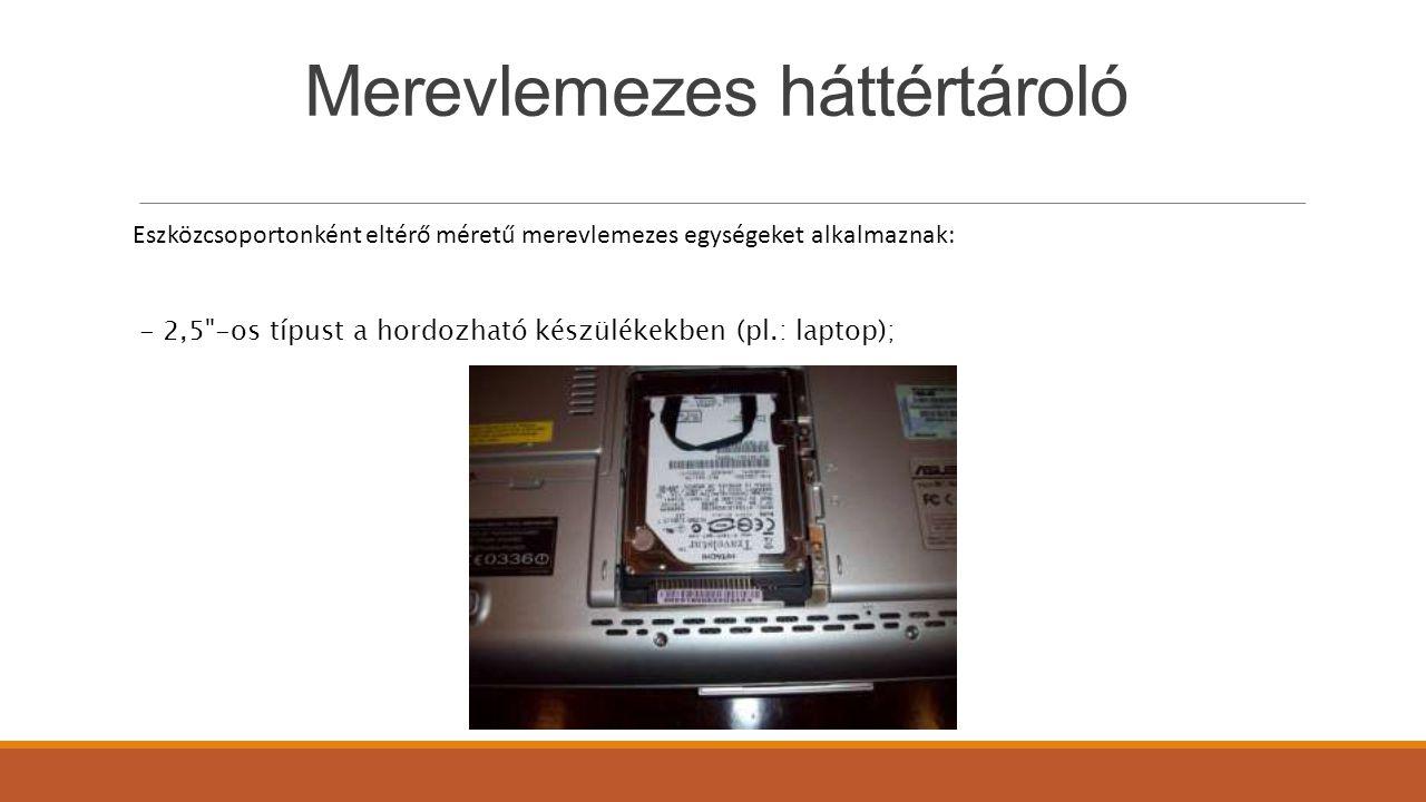 Merevlemezes háttértároló Eszközcsoportonként eltérő méretű merevlemezes egységeket alkalmaznak: - 2,5 -os típust a hordozható készülékekben (pl.: laptop);