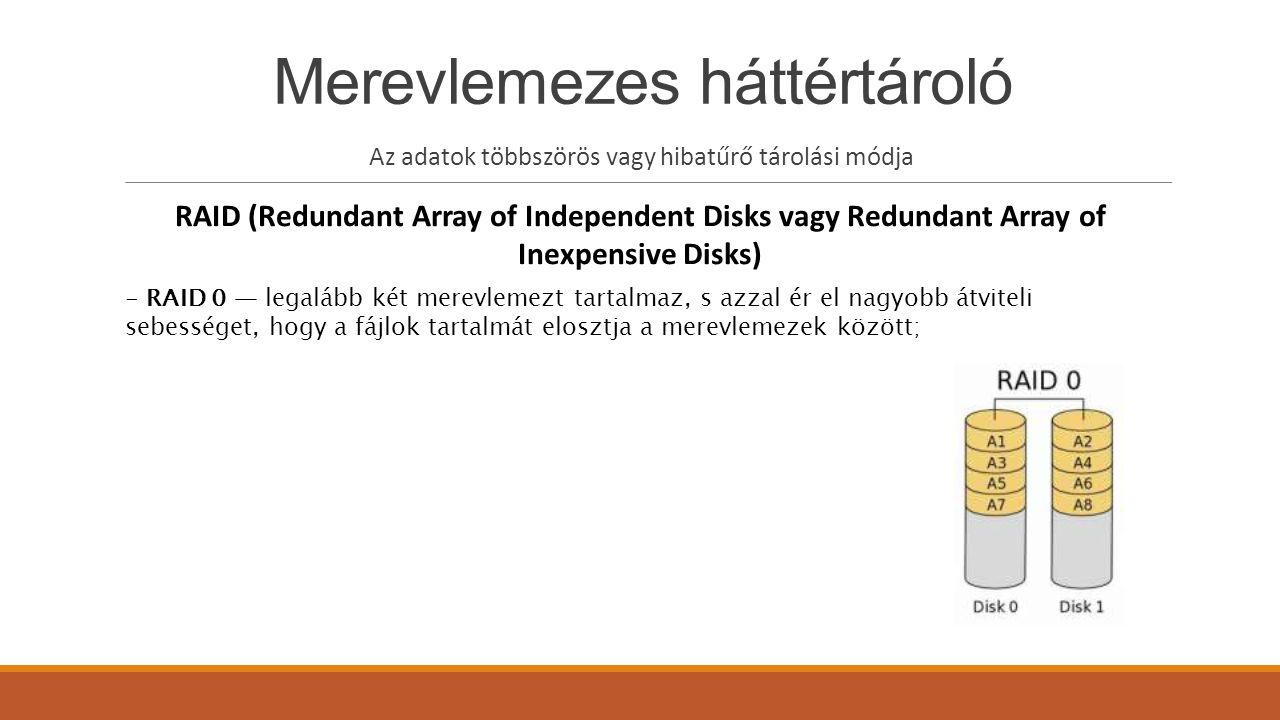 Merevlemezes háttértároló Az adatok többszörös vagy hibatűrő tárolási módja RAID (Redundant Array of Independent Disks vagy Redundant Array of Inexpensive Disks) - RAID 0 — legalább két merevlemezt tartalmaz, s azzal ér el nagyobb átviteli sebességet, hogy a fájlok tartalmát elosztja a merevlemezek között;