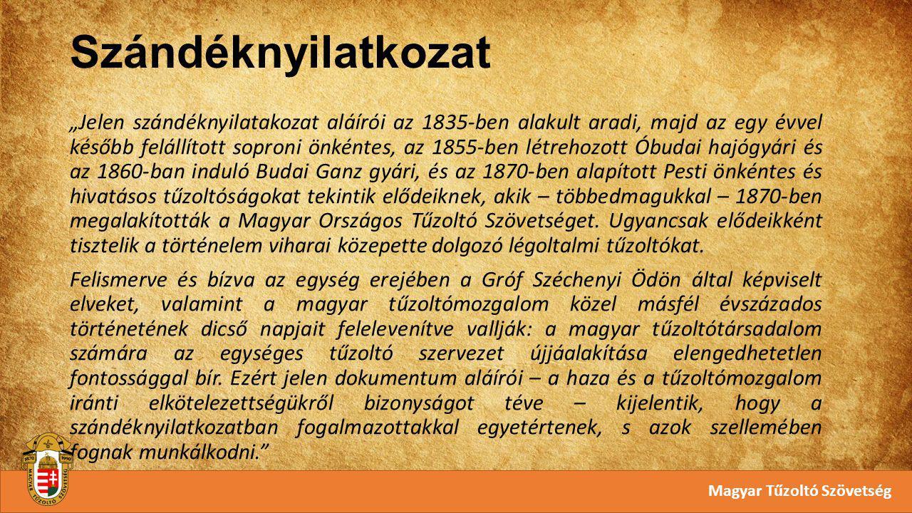 """Szándéknyilatkozat Magyar Tűzoltó Szövetség """"Jelen szándéknyilatakozat aláírói az 1835-ben alakult aradi, majd az egy évvel később felállított soproni önkéntes, az 1855-ben létrehozott Óbudai hajógyári és az 1860-ban induló Budai Ganz gyári, és az 1870-ben alapított Pesti önkéntes és hivatásos tűzoltóságokat tekintik elődeiknek, akik – többedmagukkal – 1870-ben megalakították a Magyar Országos Tűzoltó Szövetséget."""