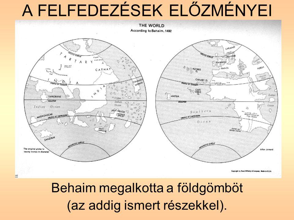 A FELFEDEZÉSEK ELŐZMÉNYEI Behaim megalkotta a földgömböt (az addig ismert részekkel).