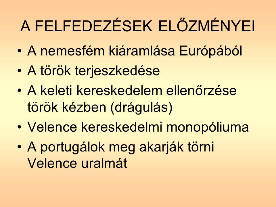 A FELFEDEZÉSEK ELŐZMÉNYEI A nemesfém kiáramlása Európából A török terjeszkedése A keleti kereskedelem ellenőrzése török kézben (drágulás) Velence kereskedelmi monopóliuma A portugálok meg akarják törni Velence uralmát
