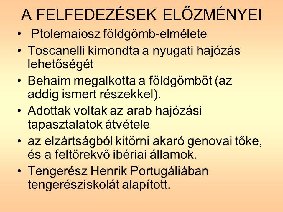 A FELFEDEZÉSEK ELŐZMÉNYEI Ptolemaiosz földgömb-elmélete Toscanelli kimondta a nyugati hajózás lehetőségét Behaim megalkotta a földgömböt (az addig ismert részekkel).