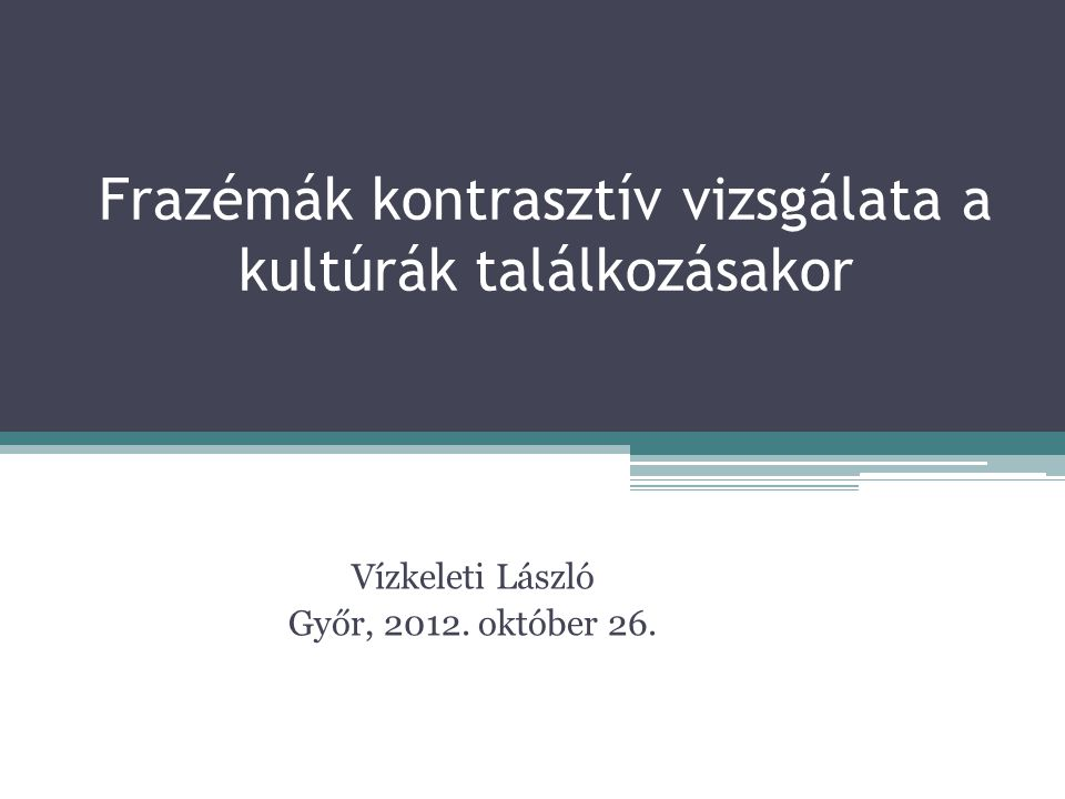 Frazémák kontrasztív vizsgálata a kultúrák találkozásakor Vízkeleti László Győr, 2012. október 26.