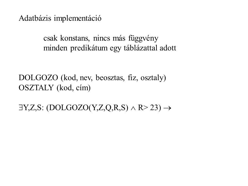 Adatbázis implementáció csak konstans, nincs más függvény minden predikátum egy táblázattal adott DOLGOZO (kod, nev, beosztas, fiz, osztaly) OSZTALY (kod, cím)  Y,Z,S: (DOLGOZO(Y,Z,Q,R,S)  R> 23) 