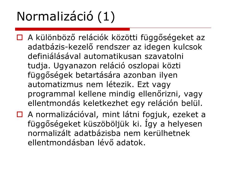 Normalizáció (1)  A különböző relációk közötti függőségeket az adatbázis-kezelő rendszer az idegen kulcsok definiálásával automatikusan szavatolni tu
