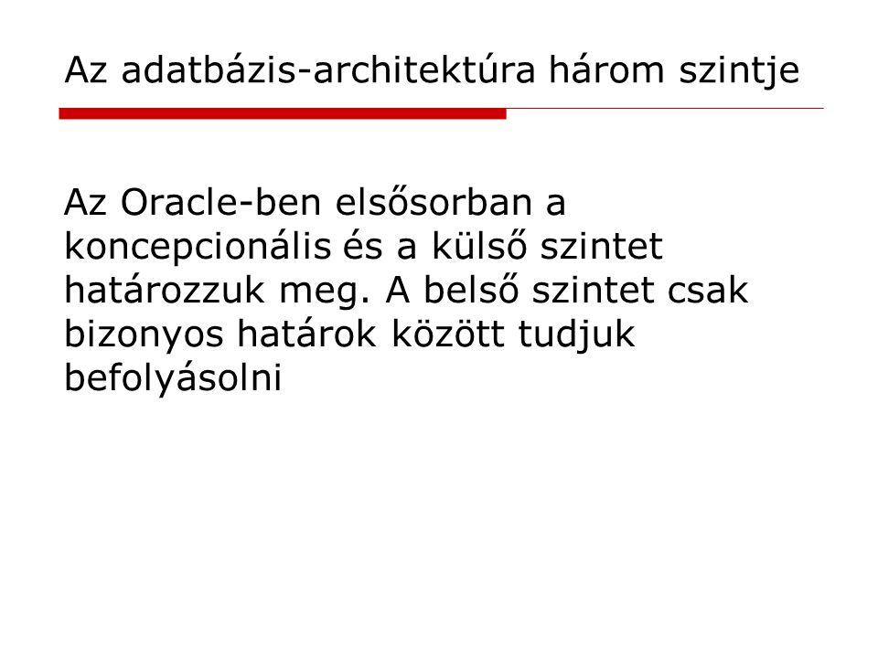 Az Oracle-ben elsősorban a koncepcionális és a külső szintet határozzuk meg. A belső szintet csak bizonyos határok között tudjuk befolyásolni Az adatb
