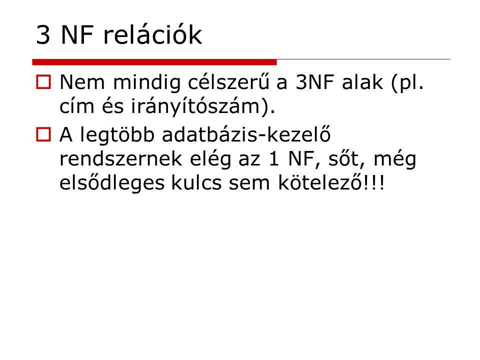  Nem mindig célszerű a 3NF alak (pl. cím és irányítószám).  A legtöbb adatbázis-kezelő rendszernek elég az 1 NF, sőt, még elsődleges kulcs sem kötel