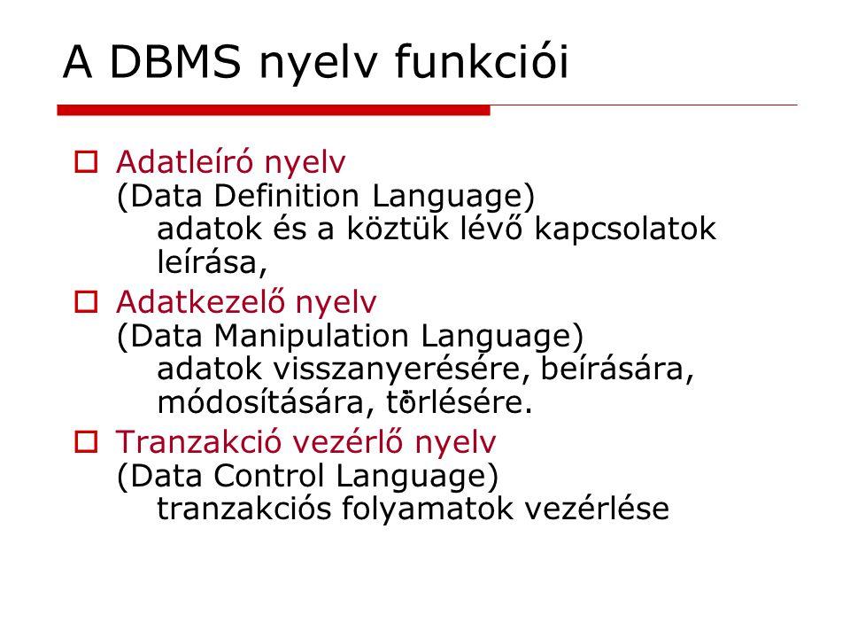 A DBMS nyelv funkciói  Adatleíró nyelv (Data Definition Language) adatok és a köztük lévő kapcsolatok leírása,  Adatkezelő nyelv (Data Manipulation