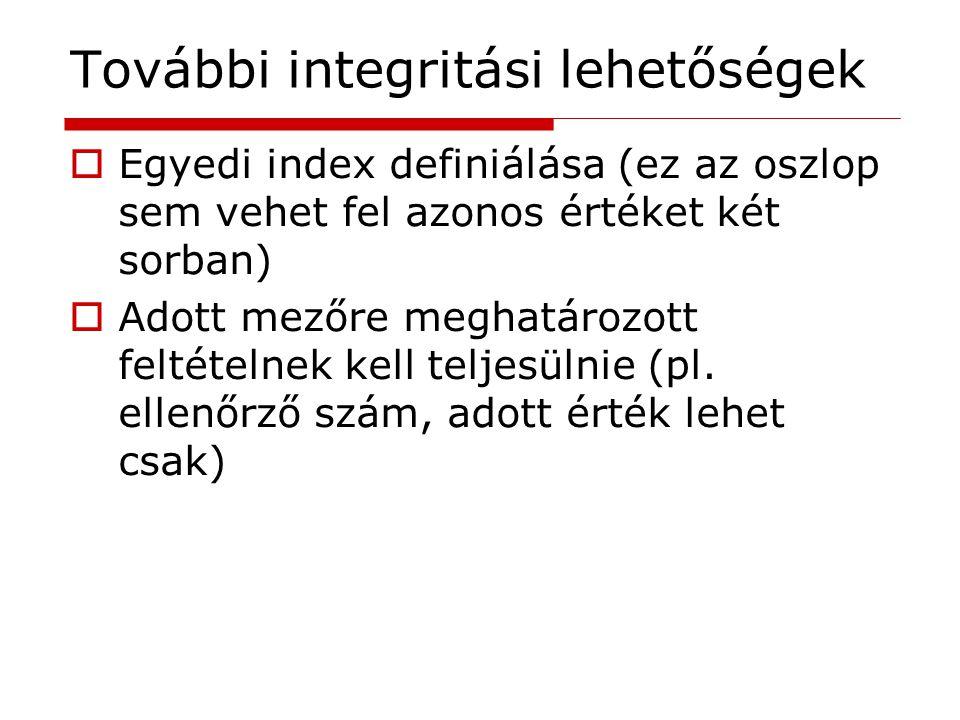 További integritási lehetőségek  Egyedi index definiálása (ez az oszlop sem vehet fel azonos értéket két sorban)  Adott mezőre meghatározott feltéte