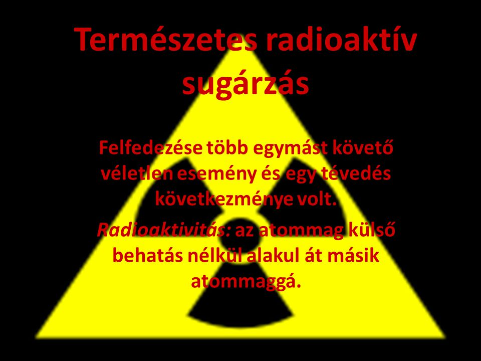 Természetes radioaktív sugárzás Felfedezése több egymást követő véletlen esemény és egy tévedés következménye volt. Radioaktivitás: az atommag külső b