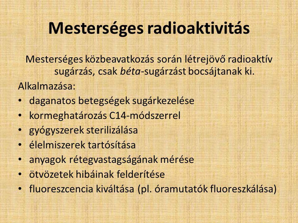 Mesterséges radioaktivitás Mesterséges közbeavatkozás során létrejövő radioaktív sugárzás, csak béta-sugárzást bocsájtanak ki. Alkalmazása: daganatos