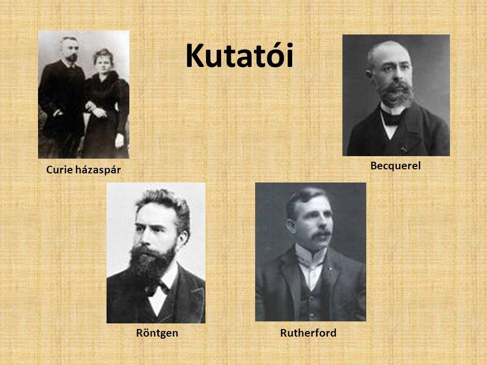 Becquerel Curie házaspár RutherfordRöntgen Kutatói