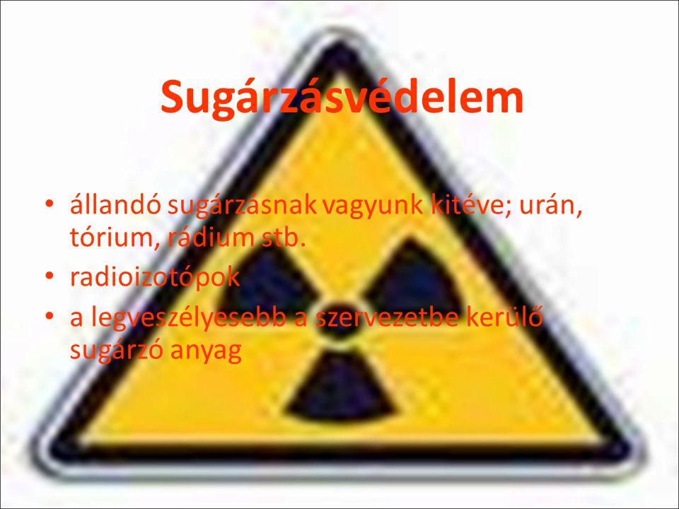 Sugárzásvédelem állandó sugárzásnak vagyunk kitéve; urán, tórium, rádium stb. radioizotópok a legveszélyesebb a szervezetbe kerülő sugárzó anyag