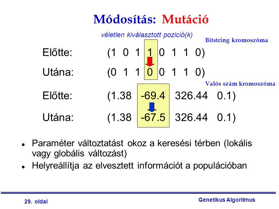 29. oldal Genetikus Algoritmus Módosítás: Mutáció Előtte: (1 0 1 1 0 1 1 0) Utána: (0 1 1 0 0 1 1 0) Előtte: (1.38 -69.4 326.44 0.1) Utána: (1.38 -67.
