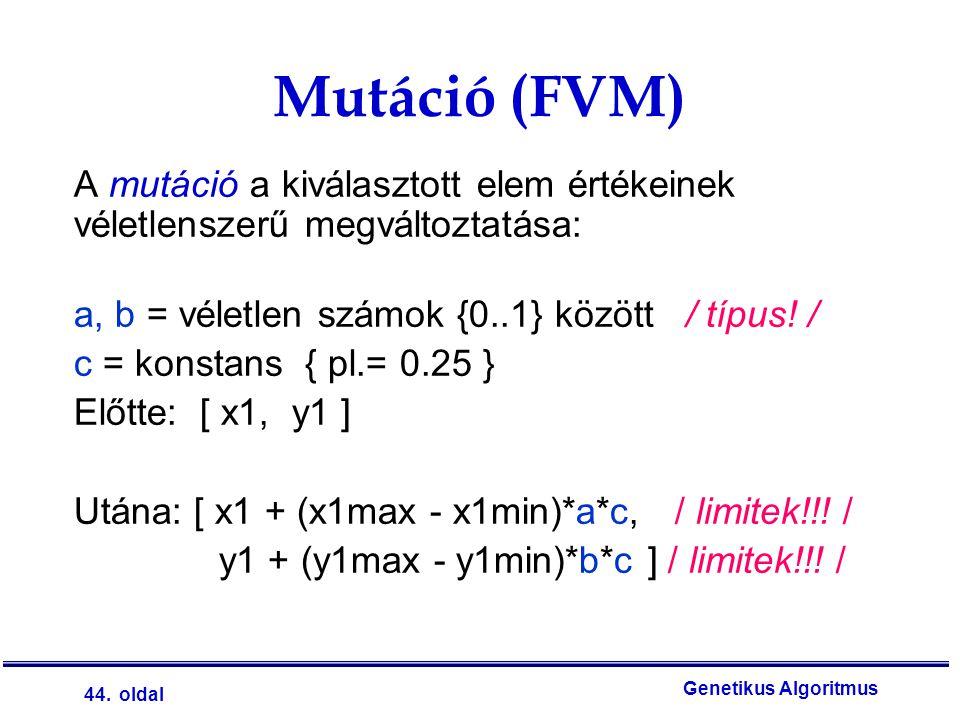 44. oldal Genetikus Algoritmus A mutáció a kiválasztott elem értékeinek véletlenszerű megváltoztatása: a, b = véletlen számok {0..1} között / típus! /