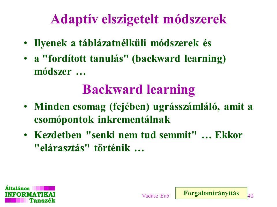 Vadász Ea6 40 Adaptív elszigetelt módszerek Ilyenek a táblázatnélküli módszerek és a fordított tanulás (backward learning) módszer … Backward learning Minden csomag (fejében) ugrásszámláló, amit a csomópontok inkrementálnak Kezdetben senki nem tud semmit … Ekkor elárasztás történik … Forgalomirányítás