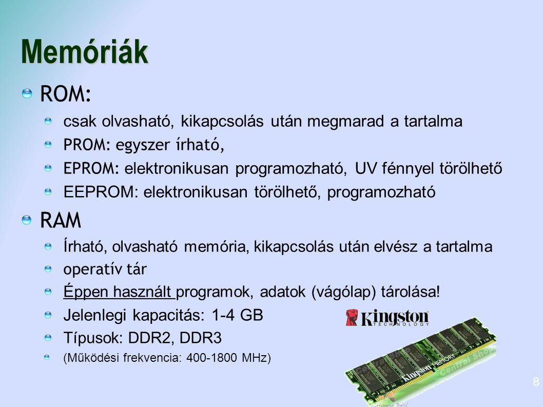 Memóriák ROM: csak olvasható, kikapcsolás után megmarad a tartalma PROM: egyszer írható, EPROM: elektronikusan programozható, UV fénnyel törölhető EEP