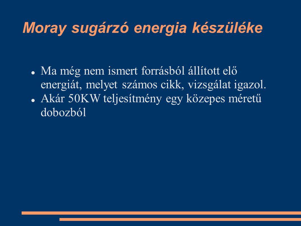 Moray sugárzó energia készüléke Ma még nem ismert forrásból állított elő energiát, melyet számos cikk, vizsgálat igazol. Akár 50KW teljesítmény egy kö