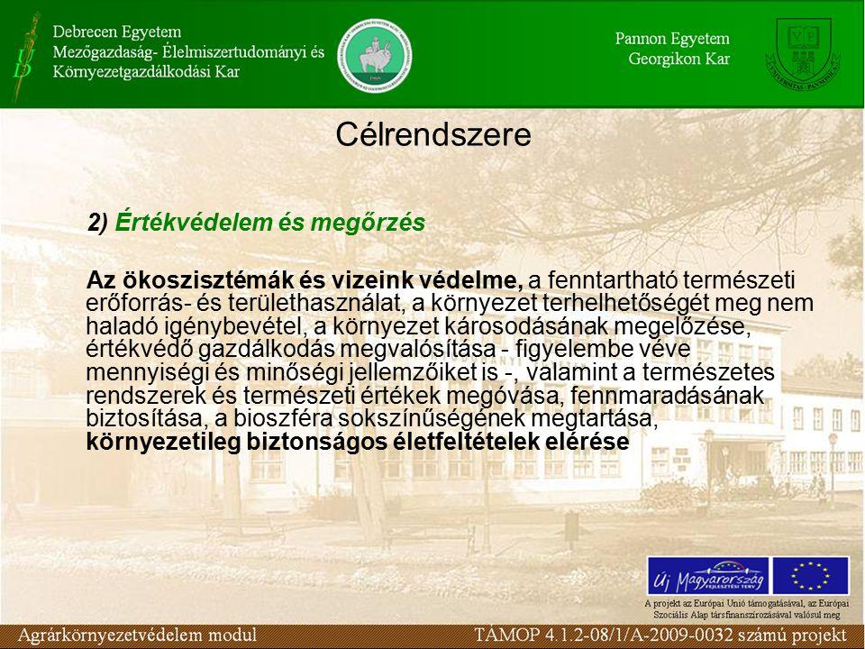 Célrendszere 2) Értékvédelem és megőrzés Az ökoszisztémák és vizeink védelme, a fenntartható természeti erőforrás- és területhasználat, a környezet terhelhetőségét meg nem haladó igénybevétel, a környezet károsodásának megelőzése, értékvédő gazdálkodás megvalósítása - figyelembe véve mennyiségi és minőségi jellemzőiket is -, valamint a természetes rendszerek és természeti értékek megóvása, fennmaradásának biztosítása, a bioszféra sokszínűségének megtartása, környezetileg biztonságos életfeltételek elérése