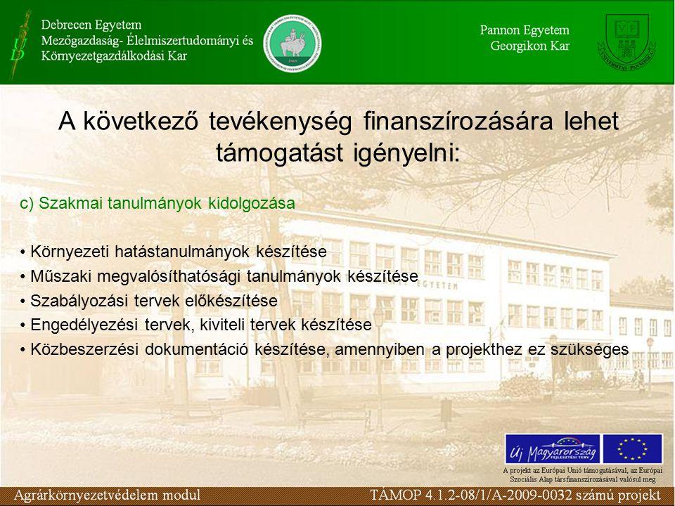 A következő tevékenység finanszírozására lehet támogatást igényelni: c) Szakmai tanulmányok kidolgozása Környezeti hatástanulmányok készítése Műszaki megvalósíthatósági tanulmányok készítése Szabályozási tervek előkészítése Engedélyezési tervek, kiviteli tervek készítése Közbeszerzési dokumentáció készítése, amennyiben a projekthez ez szükséges