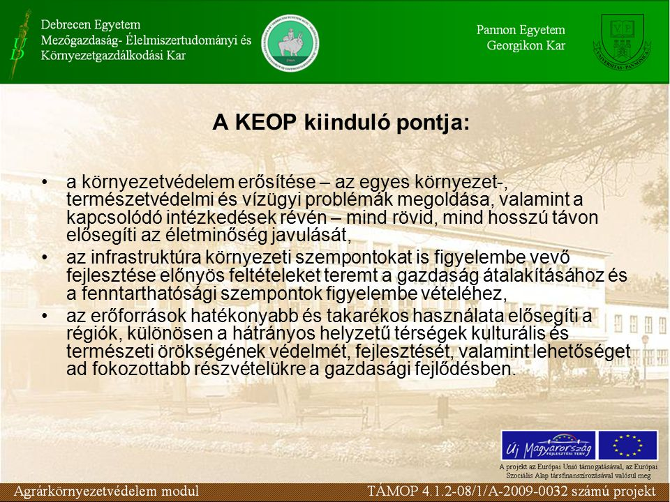 A KEOP kiinduló pontja: a környezetvédelem erősítése – az egyes környezet-, természetvédelmi és vízügyi problémák megoldása, valamint a kapcsolódó intézkedések révén – mind rövid, mind hosszú távon elősegíti az életminőség javulását, az infrastruktúra környezeti szempontokat is figyelembe vevő fejlesztése előnyös feltételeket teremt a gazdaság átalakításához és a fenntarthatósági szempontok figyelembe vételéhez, az erőforrások hatékonyabb és takarékos használata elősegíti a régiók, különösen a hátrányos helyzetű térségek kulturális és természeti örökségének védelmét, fejlesztését, valamint lehetőséget ad fokozottabb részvételükre a gazdasági fejlődésben.