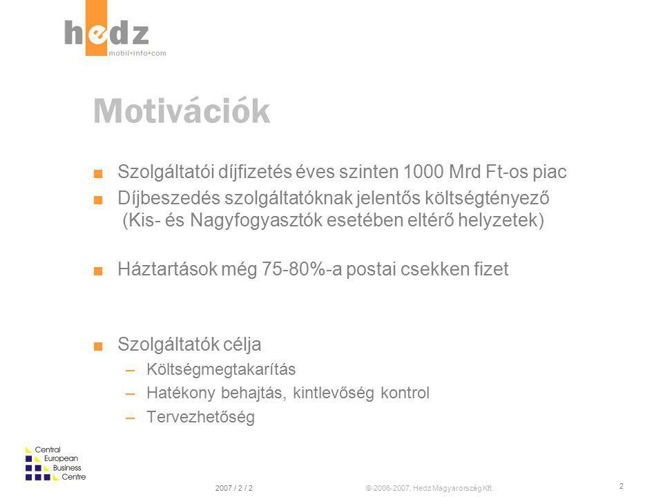 © 2006-2007, Hedz Magyarország Kft.2007 / 2 / 2 2 Motivációk ■ Szolgáltatói díjfizetés éves szinten 1000 Mrd Ft-os piac ■ Díjbeszedés szolgáltatóknak jelentős költségtényező (Kis- és Nagyfogyasztók esetében eltérő helyzetek) ■ Háztartások még 75-80%-a postai csekken fizet ■ Szolgáltatók célja –Költségmegtakarítás –Hatékony behajtás, kintlevőség kontrol –Tervezhetőség