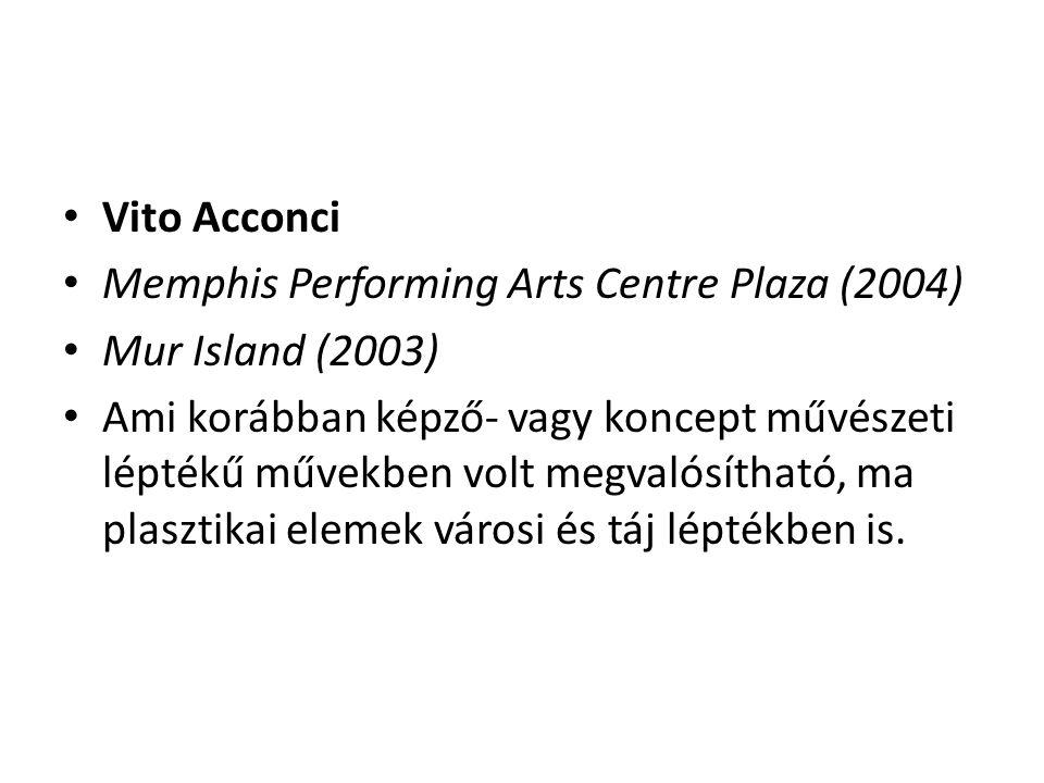 Vito Acconci Memphis Performing Arts Centre Plaza (2004) Mur Island (2003) Ami korábban képző- vagy koncept művészeti léptékű művekben volt megvalósítható, ma plasztikai elemek városi és táj léptékben is.