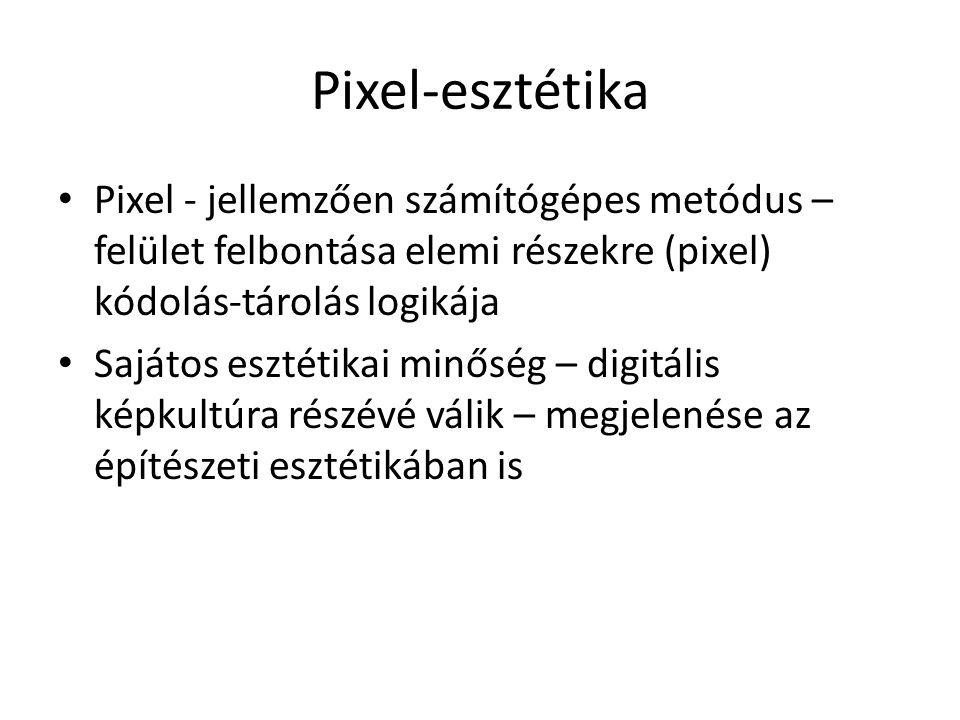 Pixel-esztétika Pixel - jellemzően számítógépes metódus – felület felbontása elemi részekre (pixel) kódolás-tárolás logikája Sajátos esztétikai minőség – digitális képkultúra részévé válik – megjelenése az építészeti esztétikában is