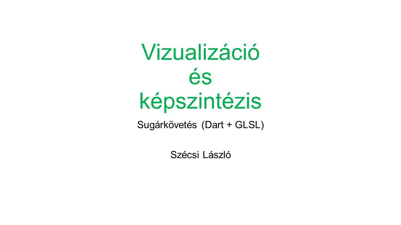 Vizualizáció és képszintézis Sugárkövetés (Dart + GLSL) Szécsi László