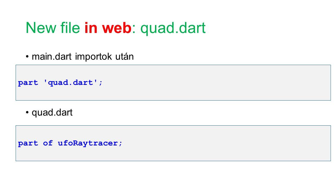 New file in web: quad.dart main.dart importok után quad.dart part 'quad.dart'; part of ufoRaytracer;
