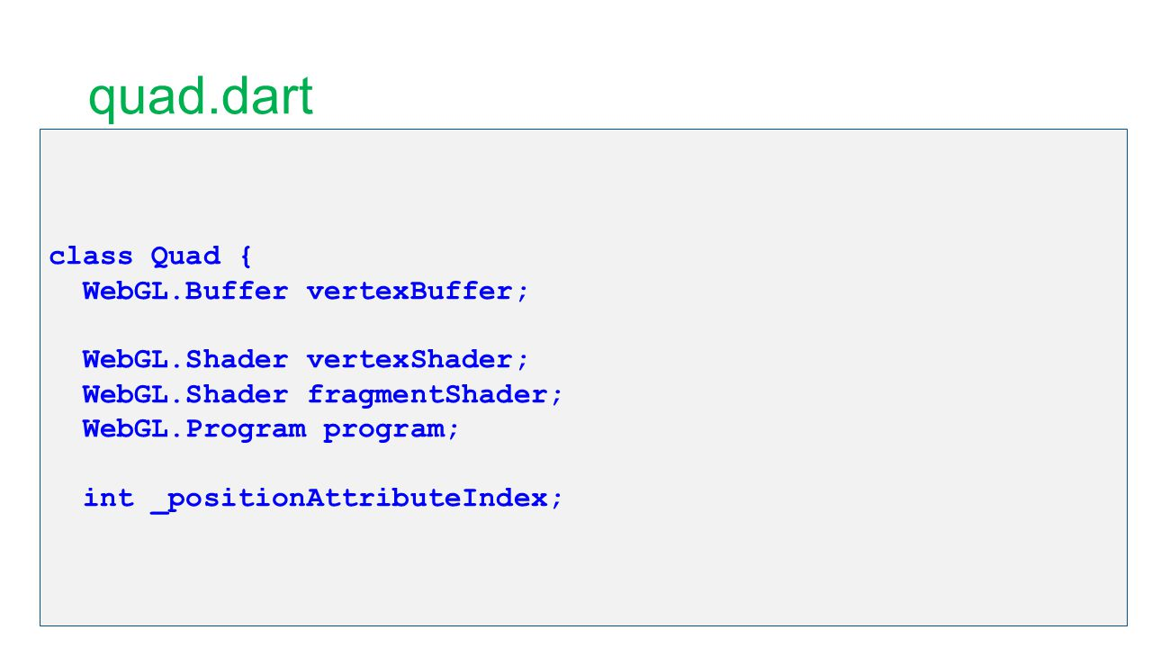 quad.dart class Quad { WebGL.Buffer vertexBuffer; WebGL.Shader vertexShader; WebGL.Shader fragmentShader; WebGL.Program program; int _positionAttribut