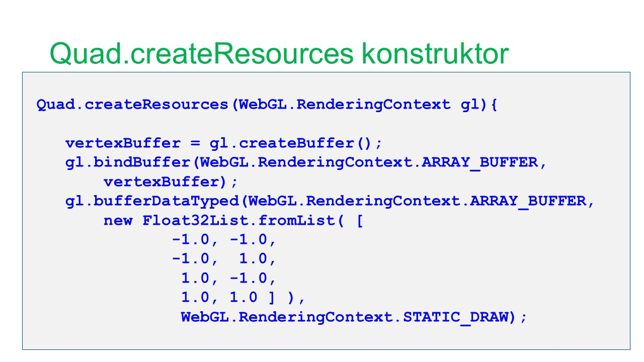 Quad.createResources konstruktor Quad.createResources(WebGL.RenderingContext gl){ vertexBuffer = gl.createBuffer(); gl.bindBuffer(WebGL.RenderingContext.ARRAY_BUFFER, vertexBuffer); gl.bufferDataTyped(WebGL.RenderingContext.ARRAY_BUFFER, new Float32List.fromList( [ -1.0, -1.0, -1.0, 1.0, 1.0, -1.0, 1.0, 1.0 ] ), WebGL.RenderingContext.STATIC_DRAW);