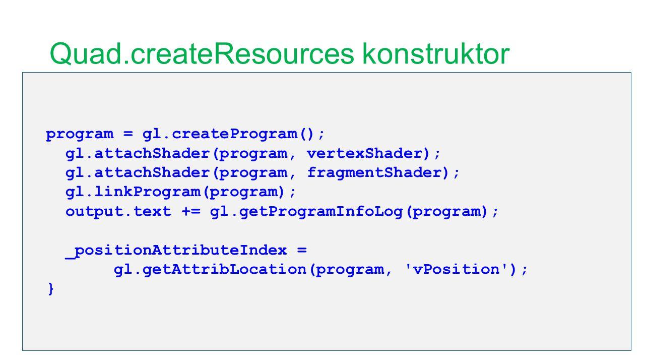 Quad.createResources konstruktor program = gl.createProgram(); gl.attachShader(program, vertexShader); gl.attachShader(program, fragmentShader); gl.li