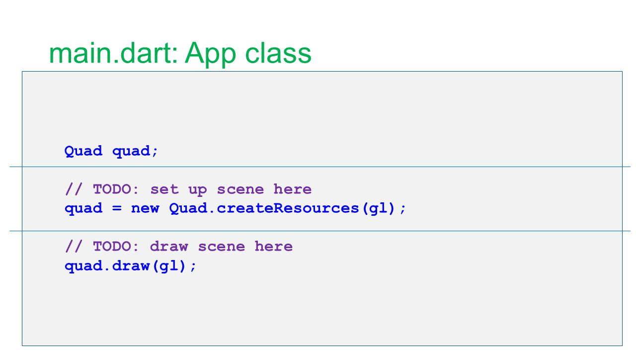 main.dart: App class Quad quad; // TODO: set up scene here quad = new Quad.createResources(gl); // TODO: draw scene here quad.draw(gl);