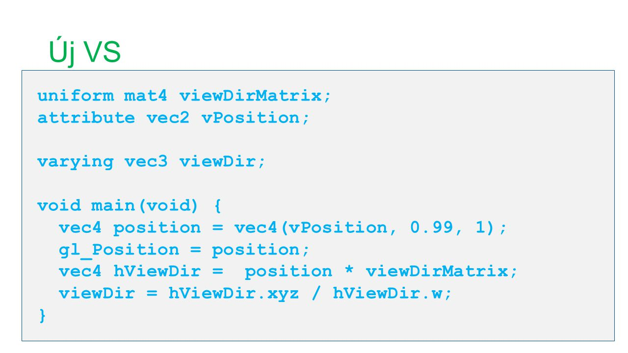 Új VS uniform mat4 viewDirMatrix; attribute vec2 vPosition; varying vec3 viewDir; void main(void) { vec4 position = vec4(vPosition, 0.99, 1); gl_Position = position; vec4 hViewDir = position * viewDirMatrix; viewDir = hViewDir.xyz / hViewDir.w; }