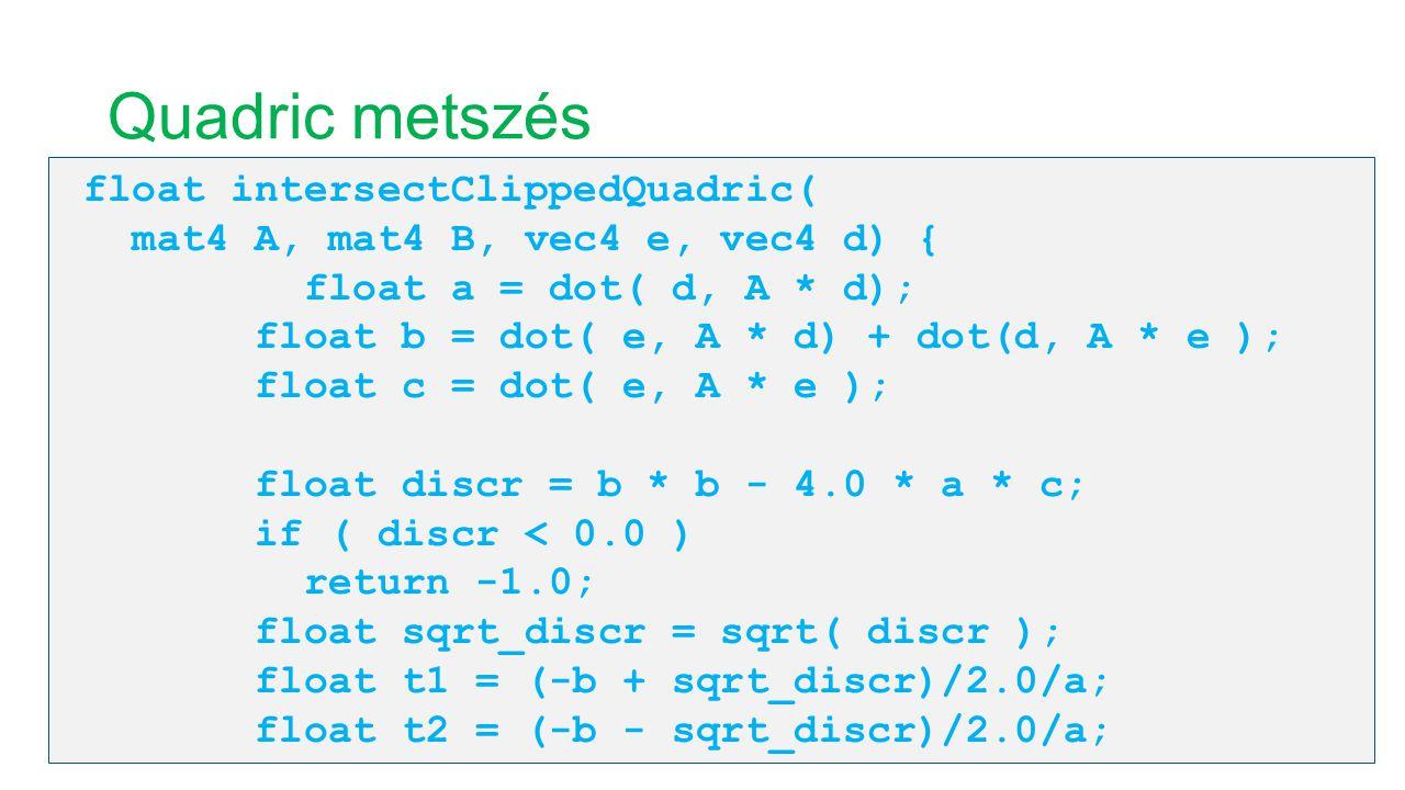 Quadric metszés float intersectClippedQuadric( mat4 A, mat4 B, vec4 e, vec4 d) { float a = dot( d, A * d); float b = dot( e, A * d) + dot(d, A * e );