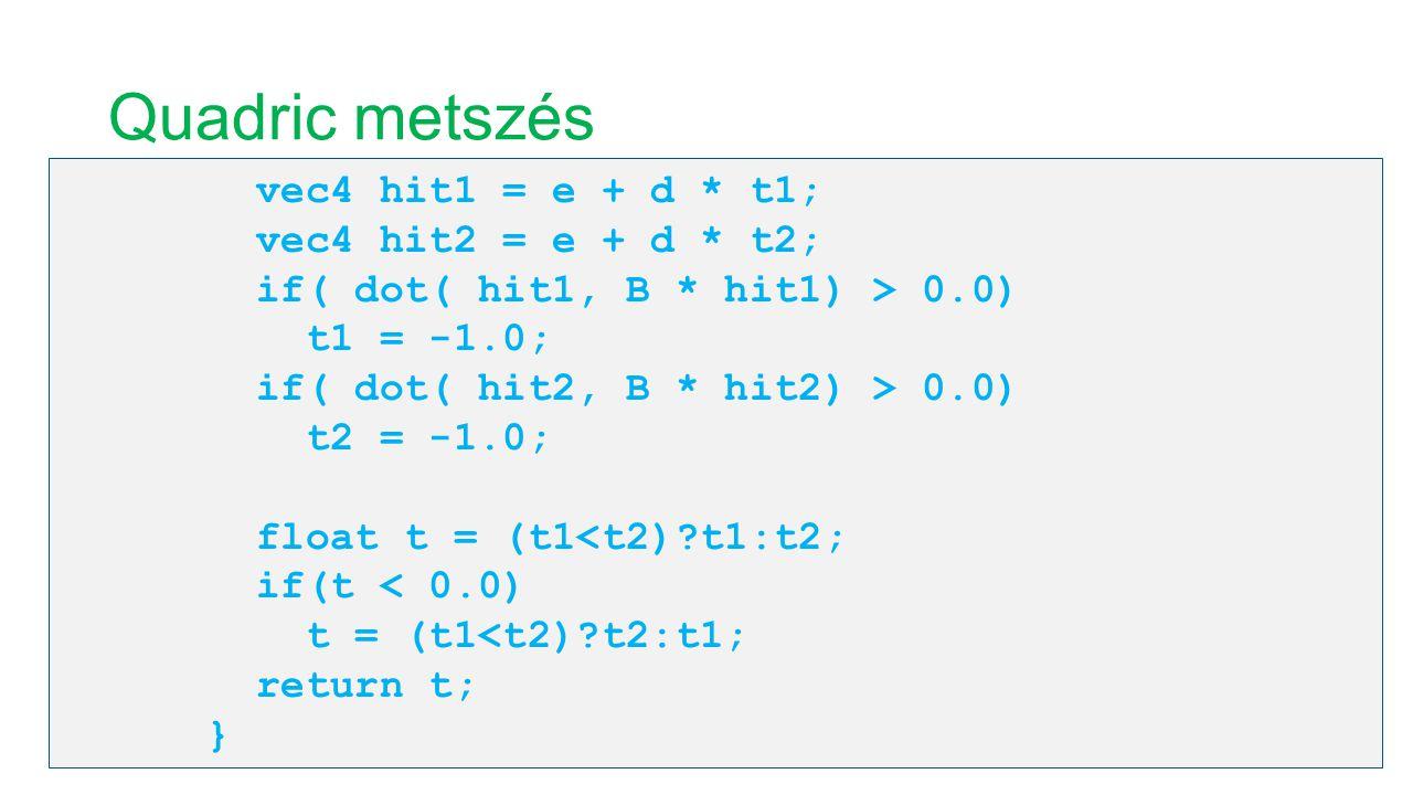 Quadric metszés vec4 hit1 = e + d * t1; vec4 hit2 = e + d * t2; if( dot( hit1, B * hit1) > 0.0) t1 = -1.0; if( dot( hit2, B * hit2) > 0.0) t2 = -1.0;